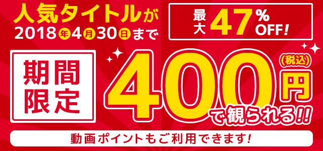 期間限定!高画質の人気タイトルが税込400円で丸々1作品観られる!
