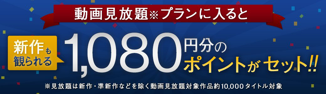 動画見放題プランに入ると新作も観られる1,080円分の動画ポイントがセット!!