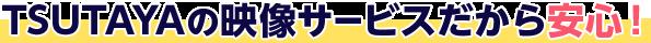 TSUTAYAの映像サービスだから安心!