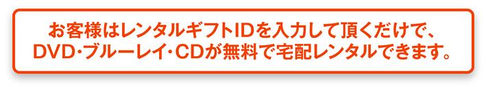 お客様はレンタルギフトIDを入力して頂くだけで、DVD・ブルーレイ・CDが無料で宅配レンタルできます。